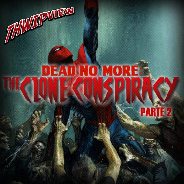Thwip View 190 - Dead No More: The Clone Conspiracy - Parte 2