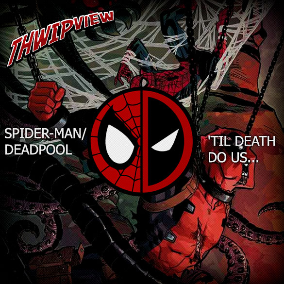 Thwip View 216 - Spider-Man/Deadpool: 'Til Death Do Us...